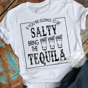 If you're going to be salty/ tequila shirt